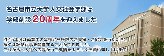 名古屋市立大学 人文社会学部は学部創設20周年を迎えました。2015年度は卒業生の皆様から多数のご支援・ご協力をいただき、様々な記念行事を開催することができました。 これからも人社への温かいご支援をよろしくお願い申し上げます。